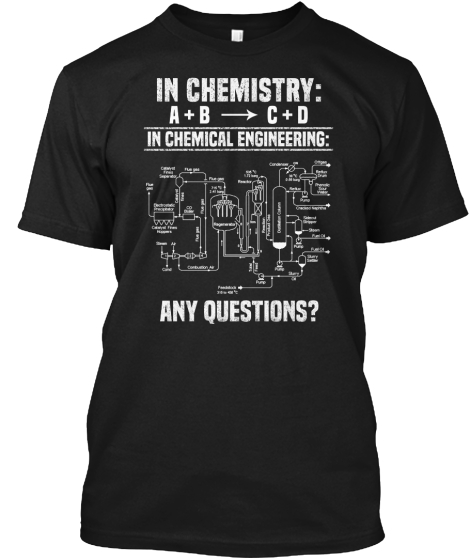 In Chemistry A + B = C + D In Chemical Engineering Any Question? T-Shirt Front