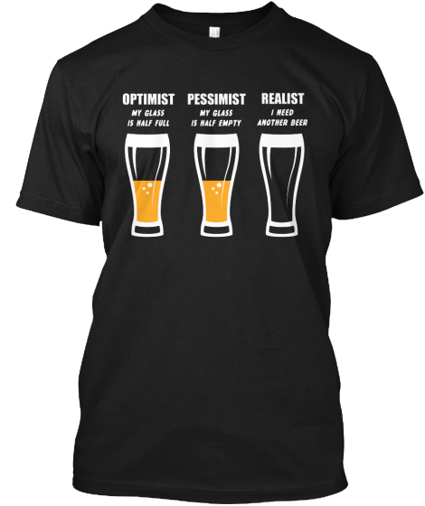 Optimist My Glass Is Half Full Pessimist My Glass Is Half Empty Realist I Need Another Beer T-Shirt Front