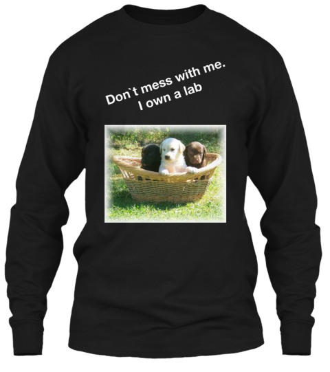 Don`t Mess With Me. I Own A Lab Black Long Sleeve T-Shirt Front