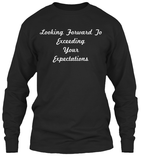 Looking Forward To Exceeding Your Expectations Black T-Shirt Front