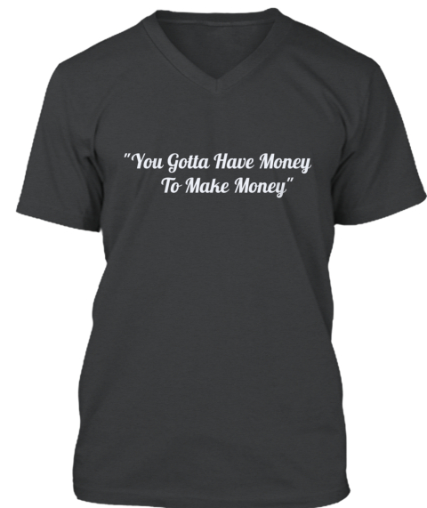 """You Gotta Have Money      To Make Money"" Dark Grey Heather T-Shirt Front"