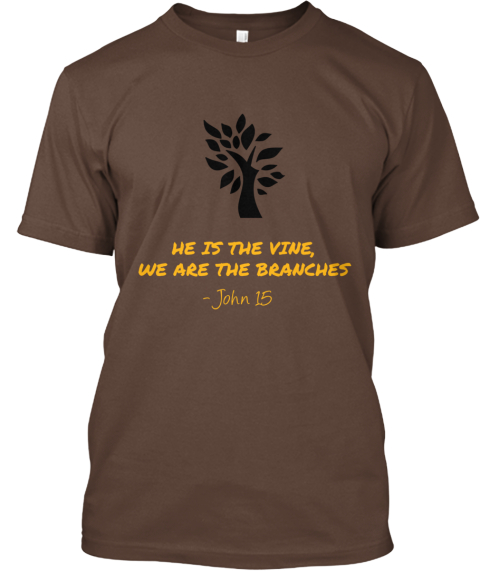 He Is The Vine, We Are The Branches   John 15 Brown T-Shirt Front