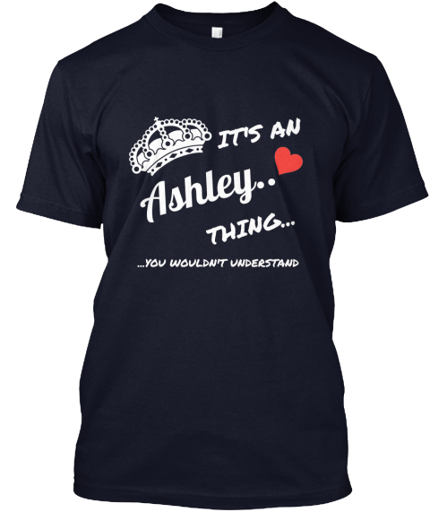 It's An Ashley.. Thing... ...You Wouldn't Understand Navy T-Shirt Front