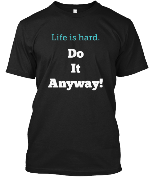 Life Is Hard. Do It Anyway! Black T-Shirt Front