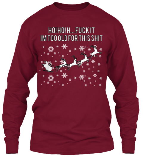 Ho! Ho! H... Fuck It Im Too Old For This Shit Cardinal Red Long Sleeve T-Shirt Front