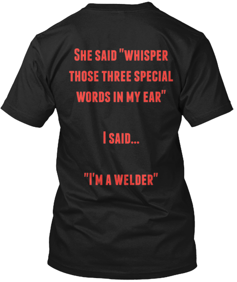 "She Said ""Whisper  Those Three Special Words In My Ear""  I Said...  ""I'm A Welder"" Black Kaos Back"