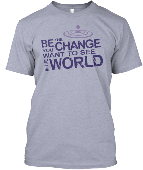 Be The Change In The World T Shirt Grey Athletic Grey T-Shirt Front