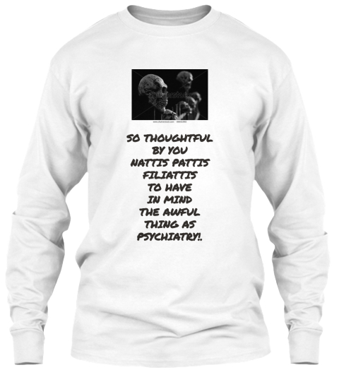 So Thoughtful By You Nattis Pattis Filiattis To Have In Mind The Awful  Thing As Psychiatry!. White Long Sleeve T-Shirt Front