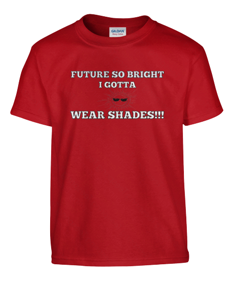 ... For Kids - FUTURE SO BRIGHT I GOTTA WEAR SHADES!!! T-Shirt | Teespring