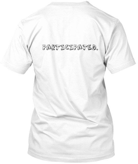 %0 A Participated. White T-Shirt Back