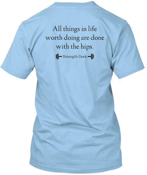 All Things In Life Worth Doing Are Done  With The Hips. Light Blue T-Shirt Back