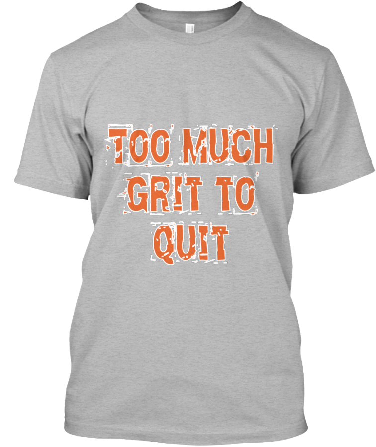 Can You Have Too Much Grit >> Too Much Grit To Quit