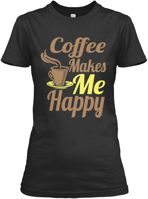 Coffee Makes Me Happy Tee Black T-Shirt Front