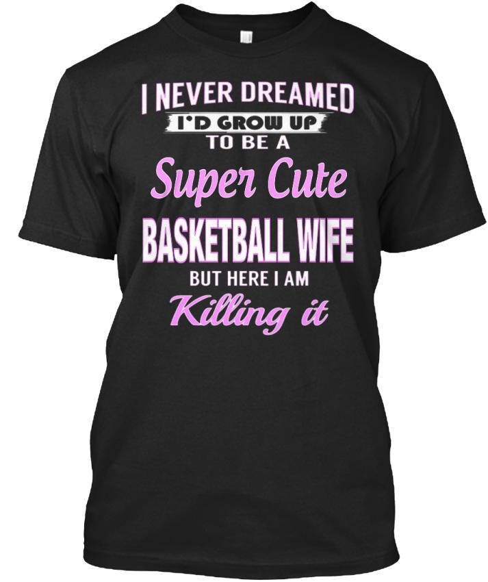 Super-Cute-Basketball-Wife-I-Never-Dreamed-I-039-d-Grow-Up-Standard-Unisex-T-Shirt