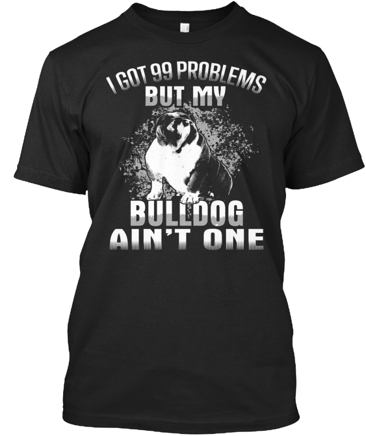 Bulldog Aint One-i got 99 but problems but 99 my Ain Standard Unisexe T-Shirt 43cf5e