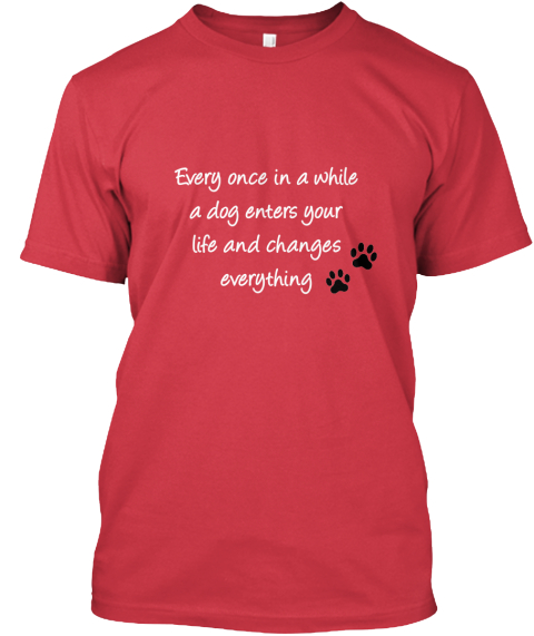 Every Once In A While A Dog Enters Your  Life And Changes  Everything Canvas Red T-Shirt Front