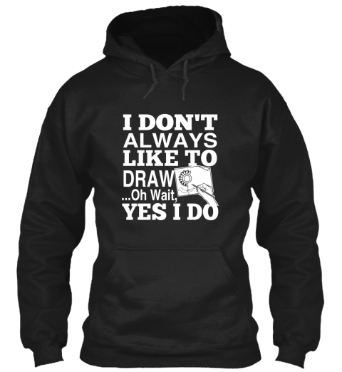I Don't Always Like To Draw... Oh Wait, Yes I Do Black T-Shirt Front