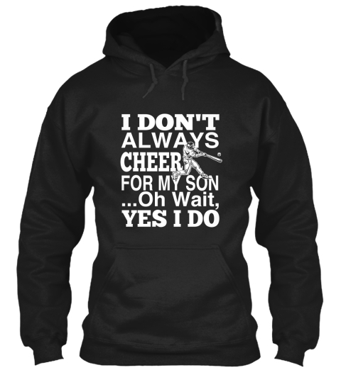 I Don't Always Cheer For My Son...Oh Wait Yes I Do Black Sweatshirt Front