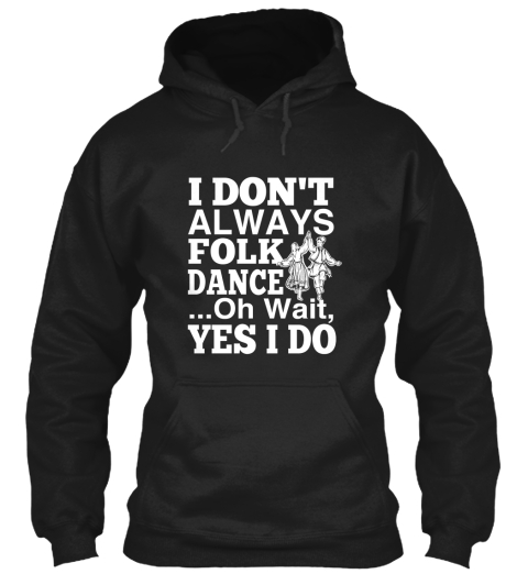 I Don't Always Folk Dance...Oh Wait Yes I Do Black Sweatshirt Front