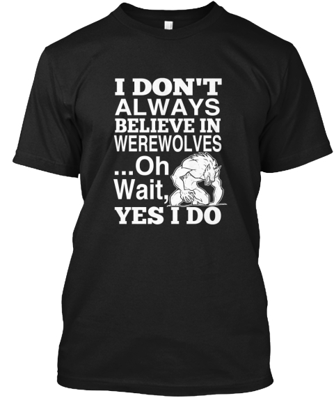 I Don't Always Believe In Werewolves ...Oh Wait, Yes I Do Black T-Shirt Front