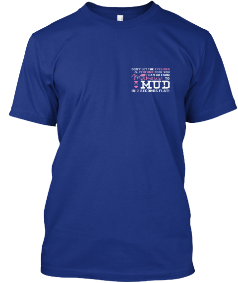 Makeup To Mud In 2 Seconds Shirt Deep Royal T-Shirt Front