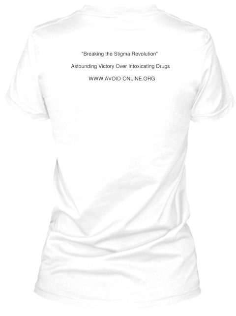 """Breaking The Stigma Revolution""    Astounding Victory Over Intoxicating Drugs      Www.Avoid Online.Org White T-Shirt Back"