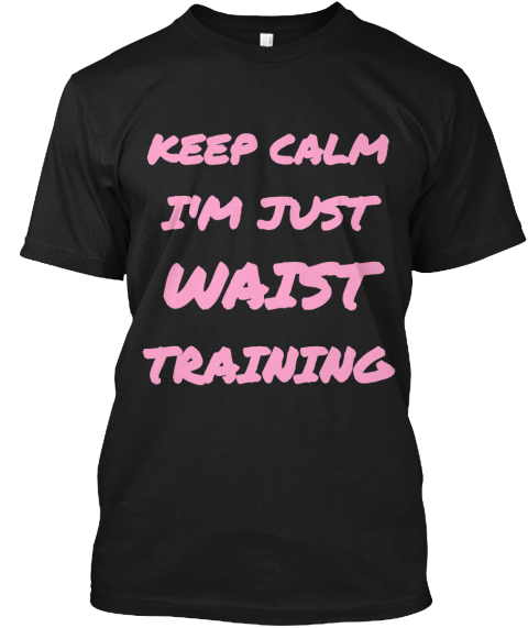 Keep Calm I'm Just  Waist  Training Black T-Shirt Front