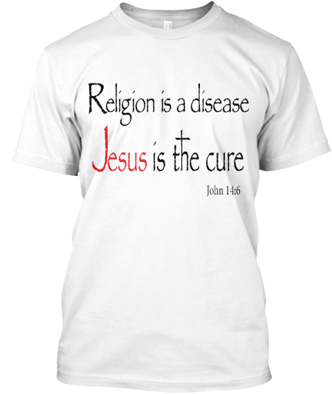 Religion Is A Disease, Jesus Is The Cure White T-Shirt Front