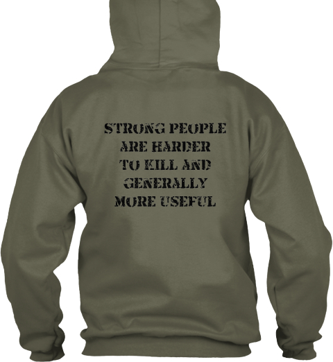 Strong People  Are Harder  To Kill And Generally  More Useful Military Green T-Shirt Back