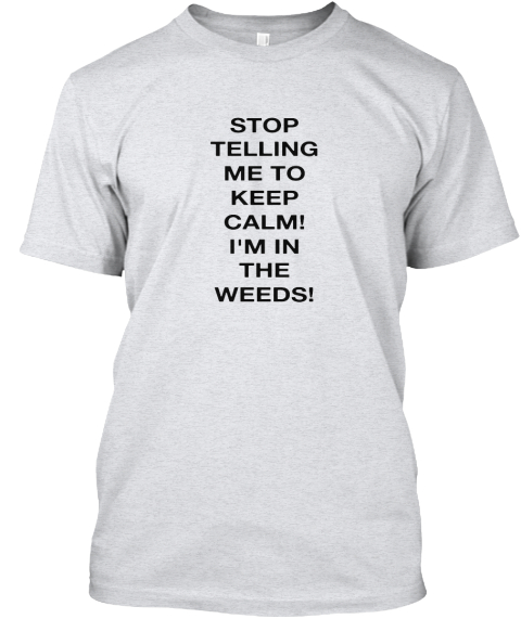 c09d983a SERVER/BARTENDER -LIMITED TIME SHIRT. Stop Telling Me To Keep Calm! I'm In  The Weeds! Ash T