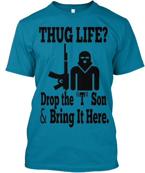 b77e45f40 Thug Life Drop The T Son - THUG LIFE? Drop the