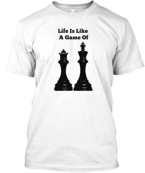 Life Is Like  A Game Of White T-Shirt Front