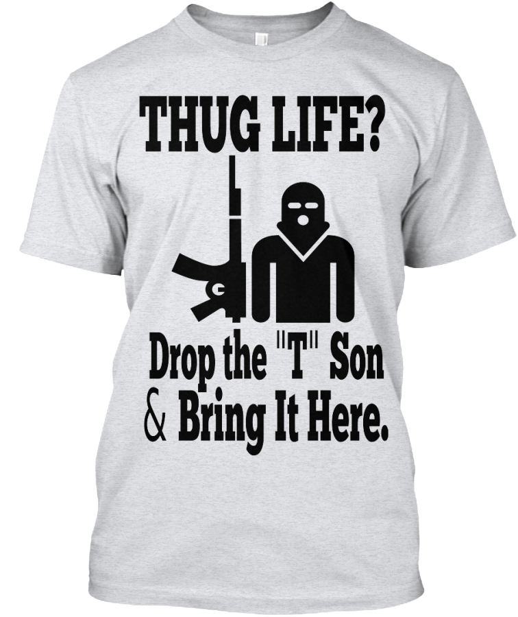 943f3261c Thug Life Drop The T Son T-Shirt: Teespring Campaign