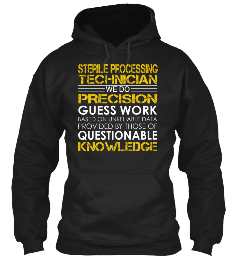 Sterile Processing Technician We Do Precision Guess Work Based On Unreliable Data Provided By Those Of Questionable... Black T-Shirt Front