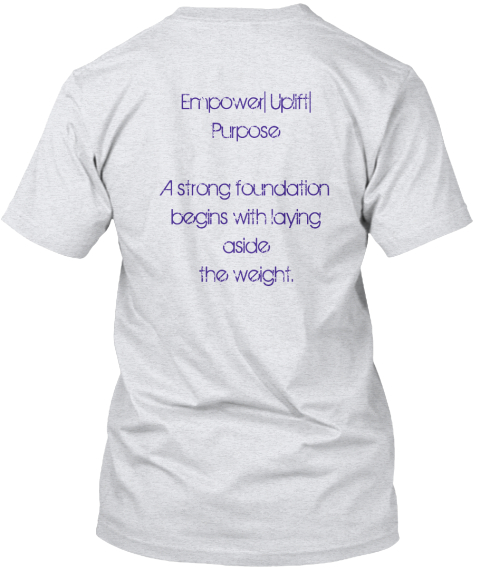 Empower%7 C Uplift%7 C%0 A Purpose%0 A%0 Aa Strong Foundation%0 Abegins With Laying%0 Aaside%0 Athe Weight. Ash T-Shirt Back