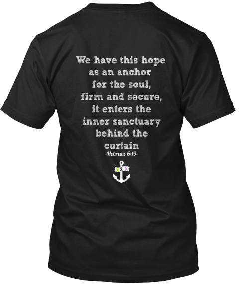 We Have This Hope As An Anchor  For The Soul, Firm And Secure, It Enters The Inner Sanctuary Behind The Curtain... Black T-Shirt Back