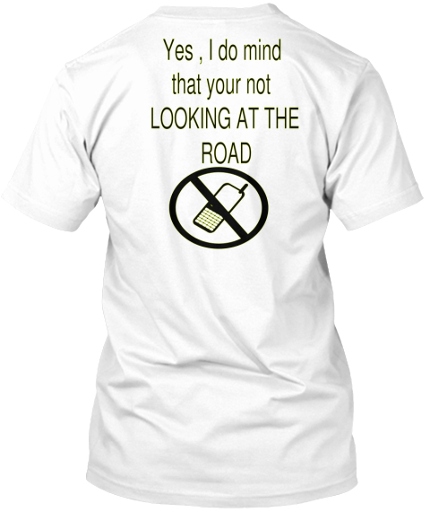 Yes , I Do Mind  That Your Not  Looking At The  Road  White T-Shirt Back
