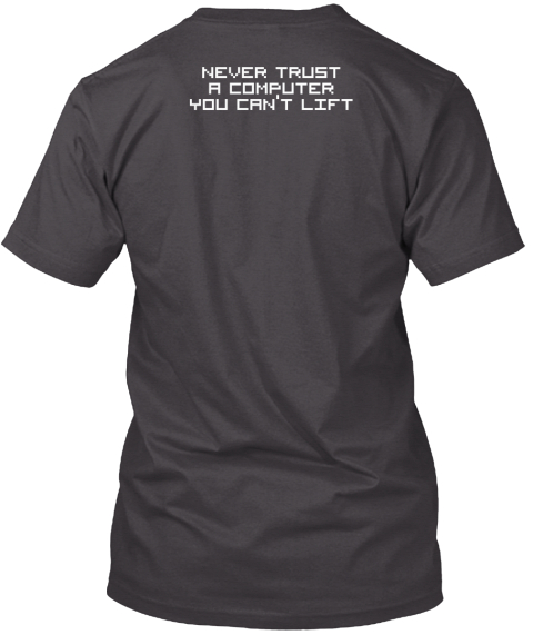 Never Trust A Computer You Can't Lift Heathered Charcoal  T-Shirt Back