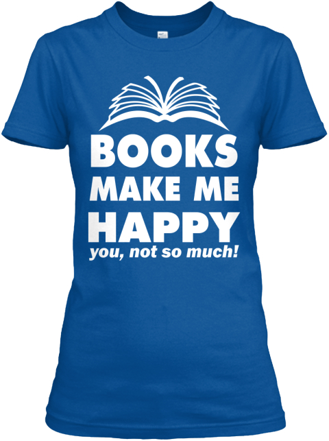 Books Make Me Happy You, Not So Much!  Royal Women's T-Shirt Front
