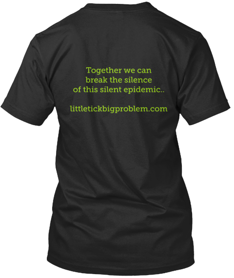 Together We Can Break The Silence Of This Silent Epidemic. Littletickbigproblem.Com Black T-Shirt Back
