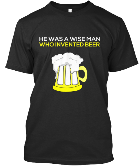 He Was A Wise Man Who Invented Beer Products Teespring
