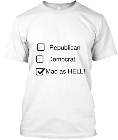 Republican Democrat Mad As Hell! White T-Shirt Front
