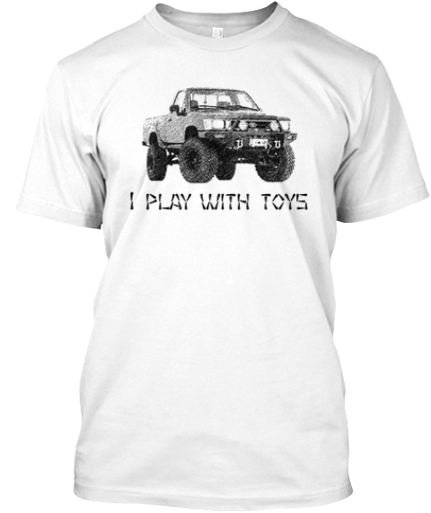 I Play With Toys White T-Shirt Front
