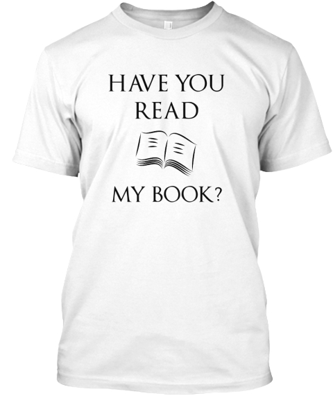 Have You Read     My Book? White T-Shirt Front