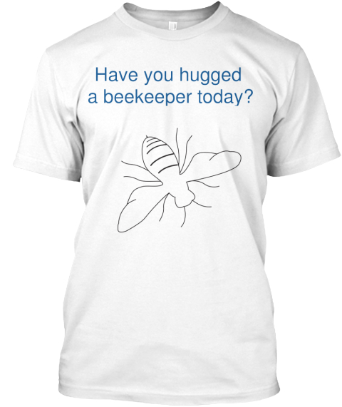 Have You Hugged  A Beekeeper Today? White T-Shirt Front