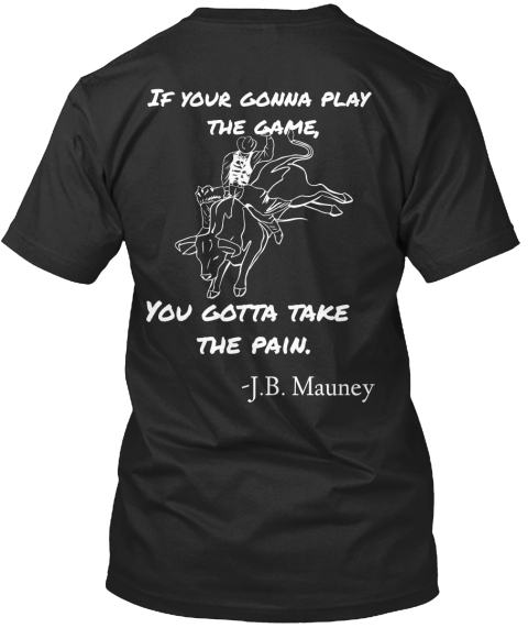 4961fcbf If Your Gonna Play The Game, You Gotta Take The Pain. J.B. Mauney Black