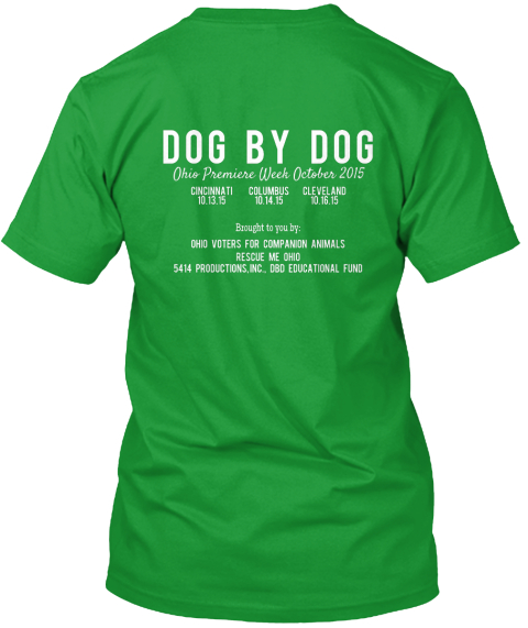 Dog By Dog Dog By Dog  Ohio Premiere Week October 2015 Cincinati Covelamd Columbus  Brought To Oyu By :  Ohio Voters... Kelly Green T-Shirt Back