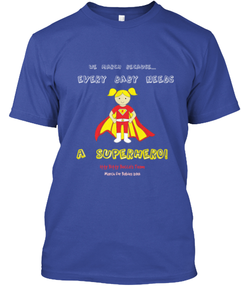 We March Because... Every Baby Needs A Superhero! Itty Bitty Becca's Team March For Babies 2013 Deep Royal T-Shirt Front