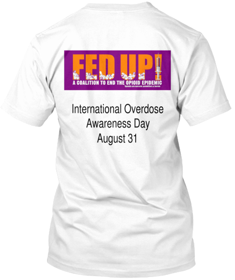 Fed Up!A Coalition To End The Opioid Epidemic International Overdose Awareness Day August 31 White T-Shirt Back