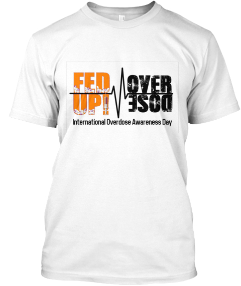 Fed Up! Over Dose International Overdose Awareness Day Fed Up! A Coalition To End The Opioid Epidemic  International ... White T-Shirt Front